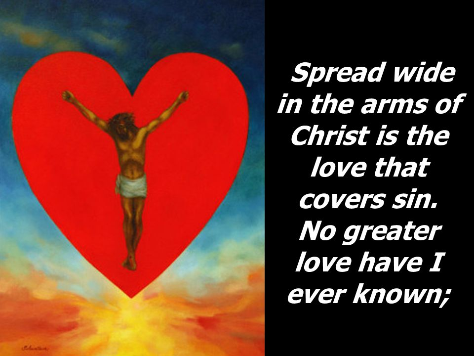 Spread wide in the arms of Christ is the love that covers sin