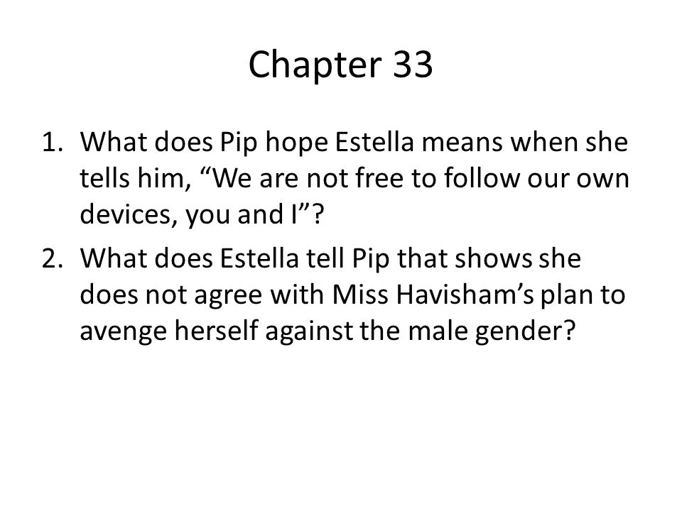 Chapter 33 What does Pip hope Estella means when she tells him, We are not free to follow our own devices, you and I