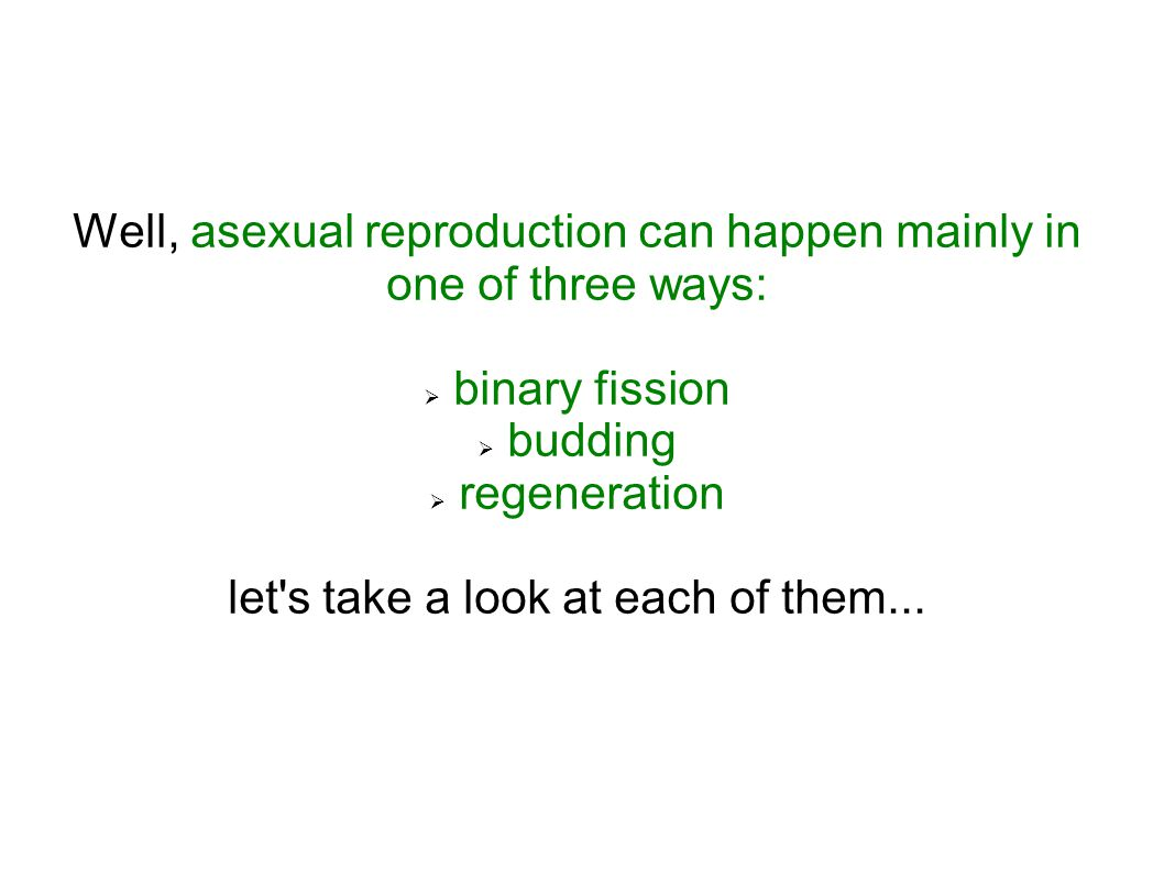 Well, asexual reproduction can happen mainly in one of three ways: