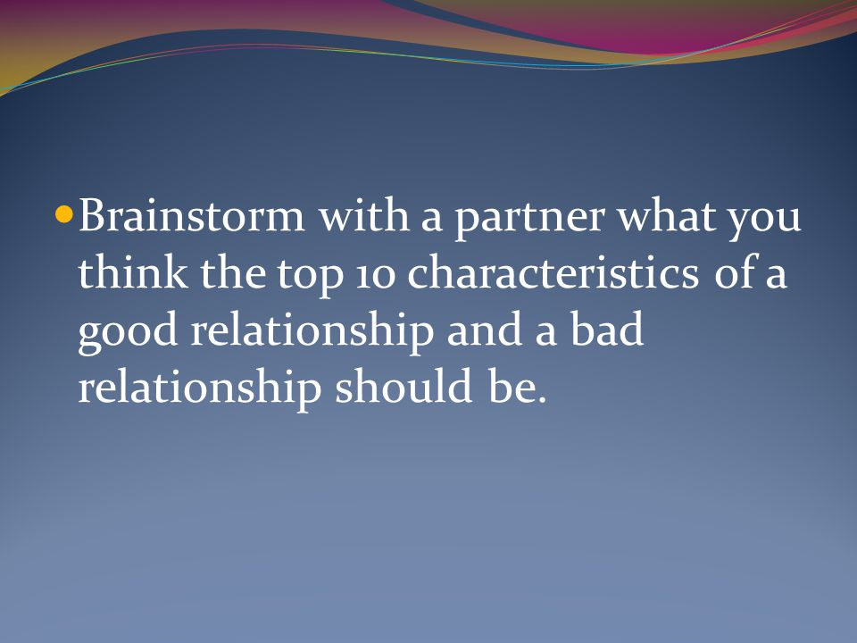 Brainstorm with a partner what you think the top 10 characteristics of a good relationship and a bad relationship should be.