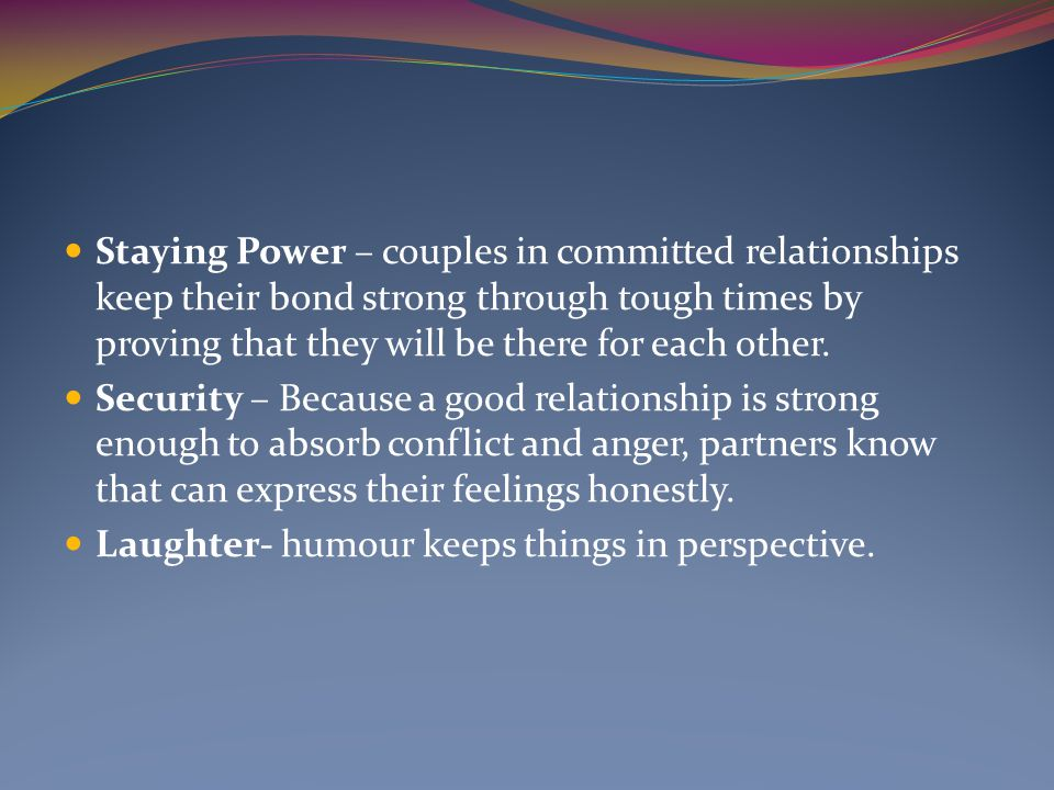 Staying Power – couples in committed relationships keep their bond strong through tough times by proving that they will be there for each other.