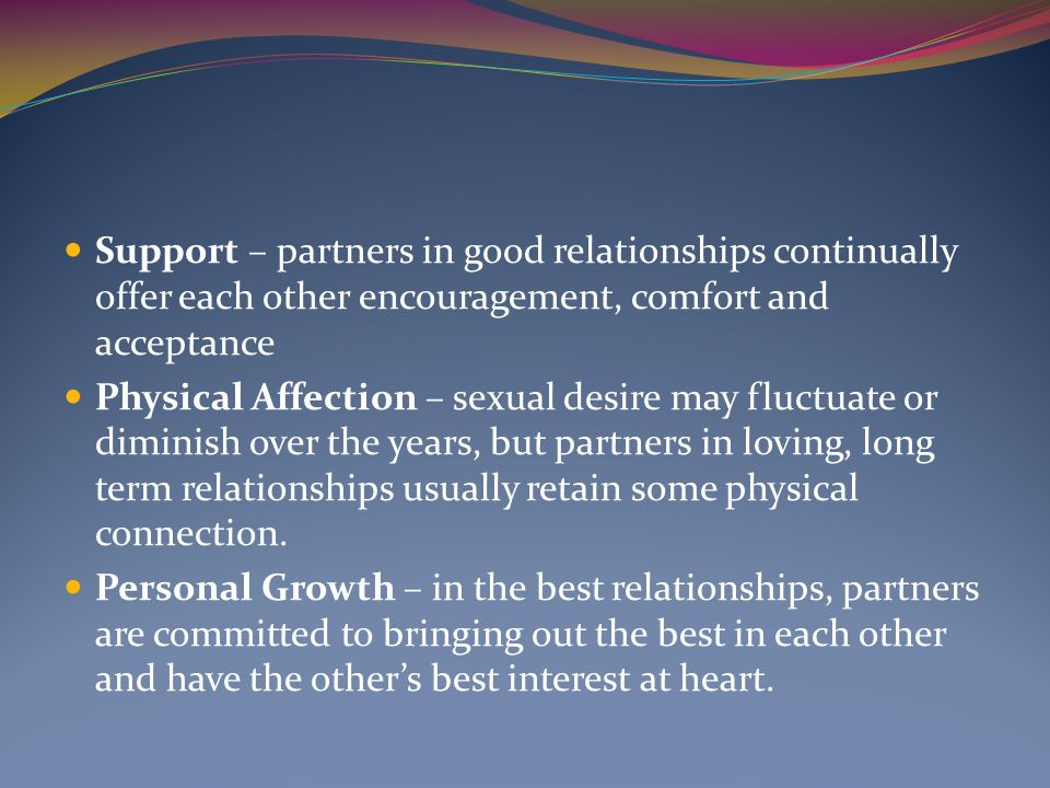 Support – partners in good relationships continually offer each other encouragement, comfort and acceptance