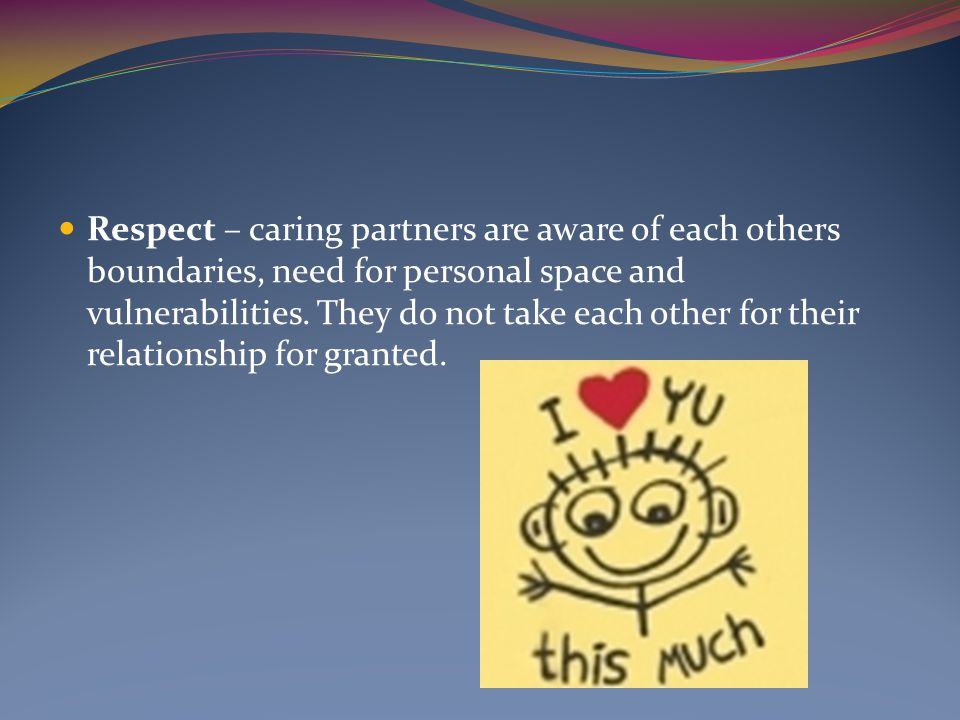 Respect – caring partners are aware of each others boundaries, need for personal space and vulnerabilities.