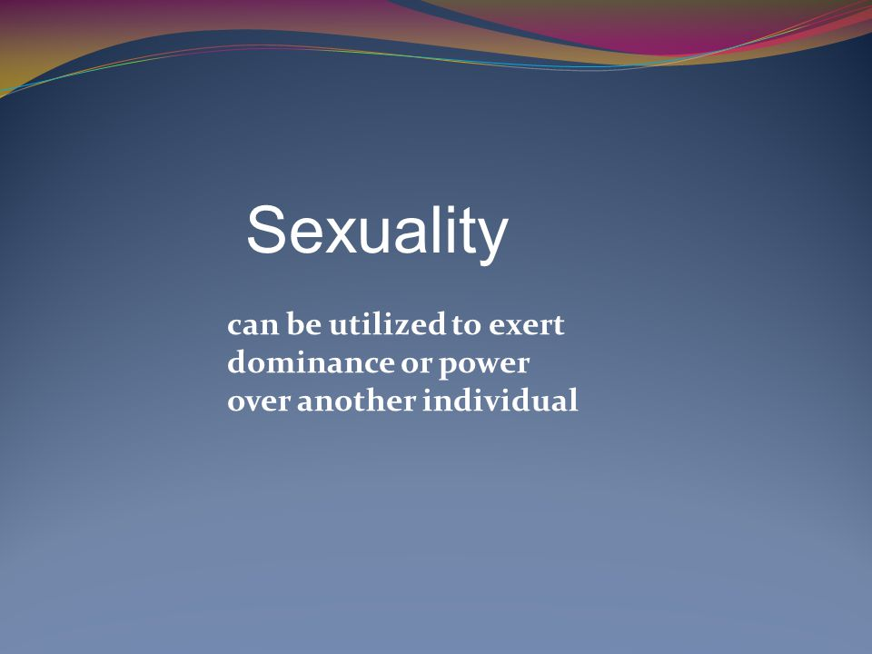 Sexuality. can be utilized to exert. dominance or power