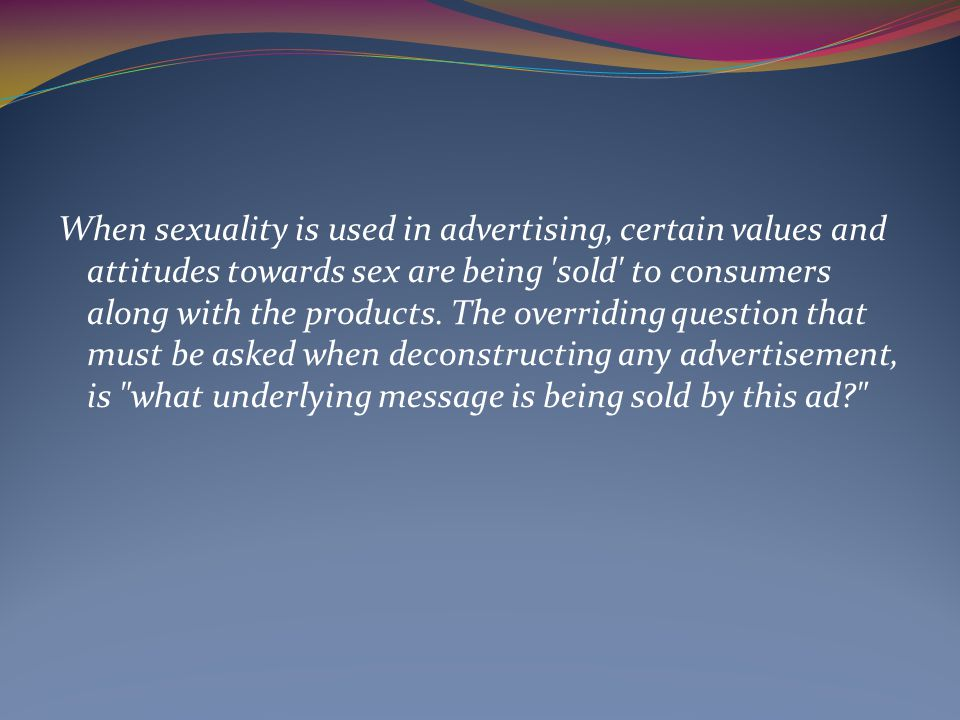 When sexuality is used in advertising, certain values and attitudes towards sex are being sold to consumers along with the products.