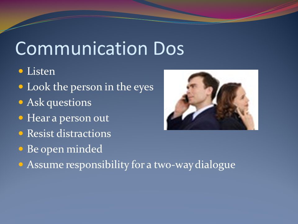 Communication Dos Listen Look the person in the eyes Ask questions