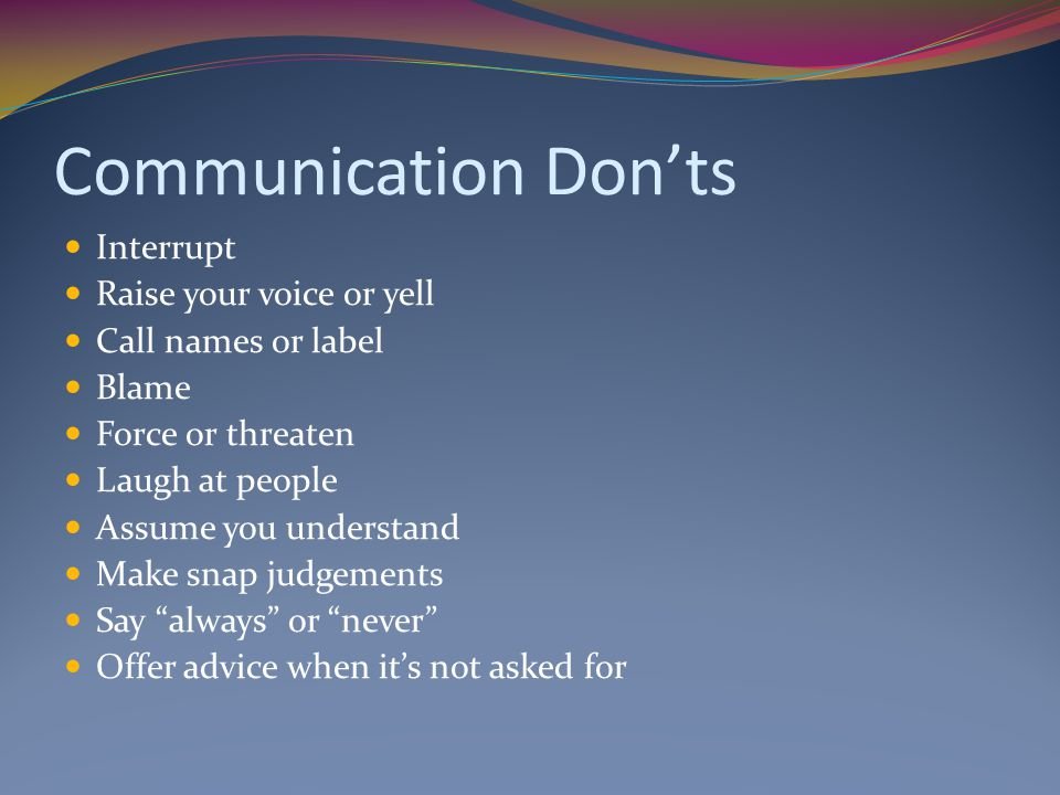 Communication Don'ts Interrupt Raise your voice or yell