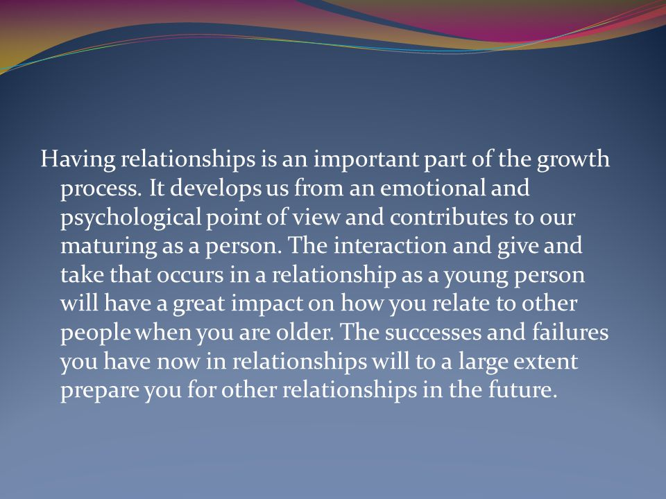 Having relationships is an important part of the growth process