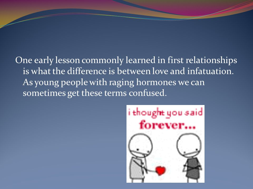 One early lesson commonly learned in first relationships is what the difference is between love and infatuation.