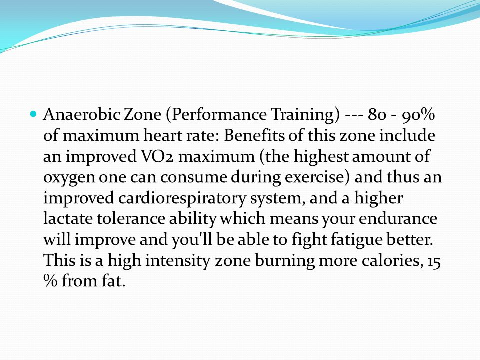 Anaerobic Zone (Performance Training) --- 80 - 90% of maximum heart rate: Benefits of this zone include an improved VO2 maximum (the highest amount of oxygen one can consume during exercise) and thus an improved cardiorespiratory system, and a higher lactate tolerance ability which means your endurance will improve and you ll be able to fight fatigue better.