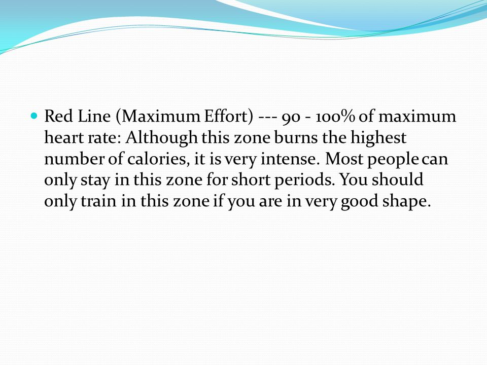 Red Line (Maximum Effort) --- 90 - 100% of maximum heart rate: Although this zone burns the highest number of calories, it is very intense.