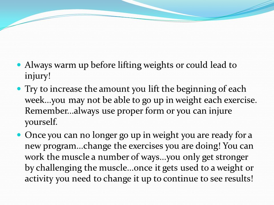 Always warm up before lifting weights or could lead to injury!