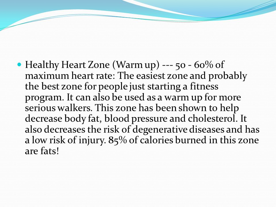 Healthy Heart Zone (Warm up) --- 50 - 60% of maximum heart rate: The easiest zone and probably the best zone for people just starting a fitness program.
