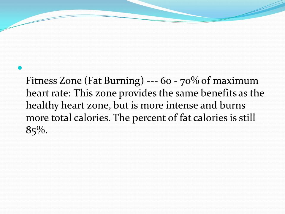 Fitness Zone (Fat Burning) % of maximum heart rate: This zone provides the same benefits as the healthy heart zone, but is more intense and burns more total calories.