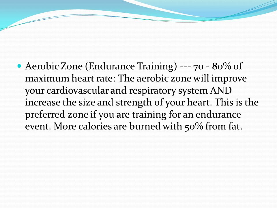 Aerobic Zone (Endurance Training) --- 70 - 80% of maximum heart rate: The aerobic zone will improve your cardiovascular and respiratory system AND increase the size and strength of your heart.