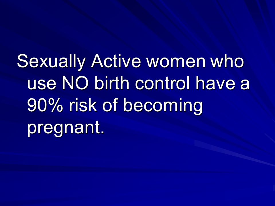 Sexually Active women who use NO birth control have a 90% risk of becoming pregnant.