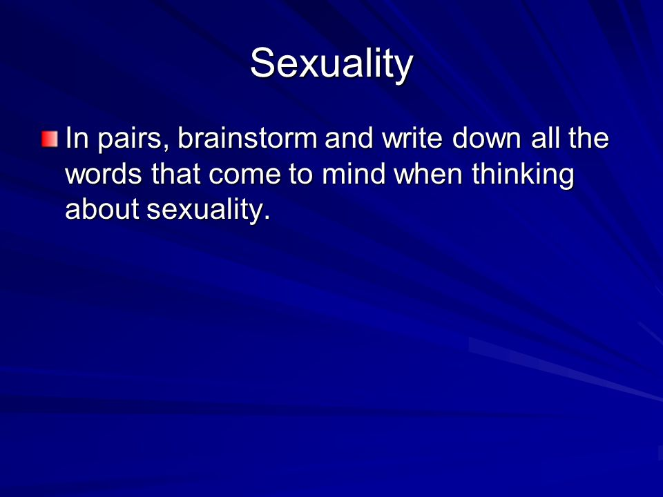 Sexuality In pairs, brainstorm and write down all the words that come to mind when thinking about sexuality.