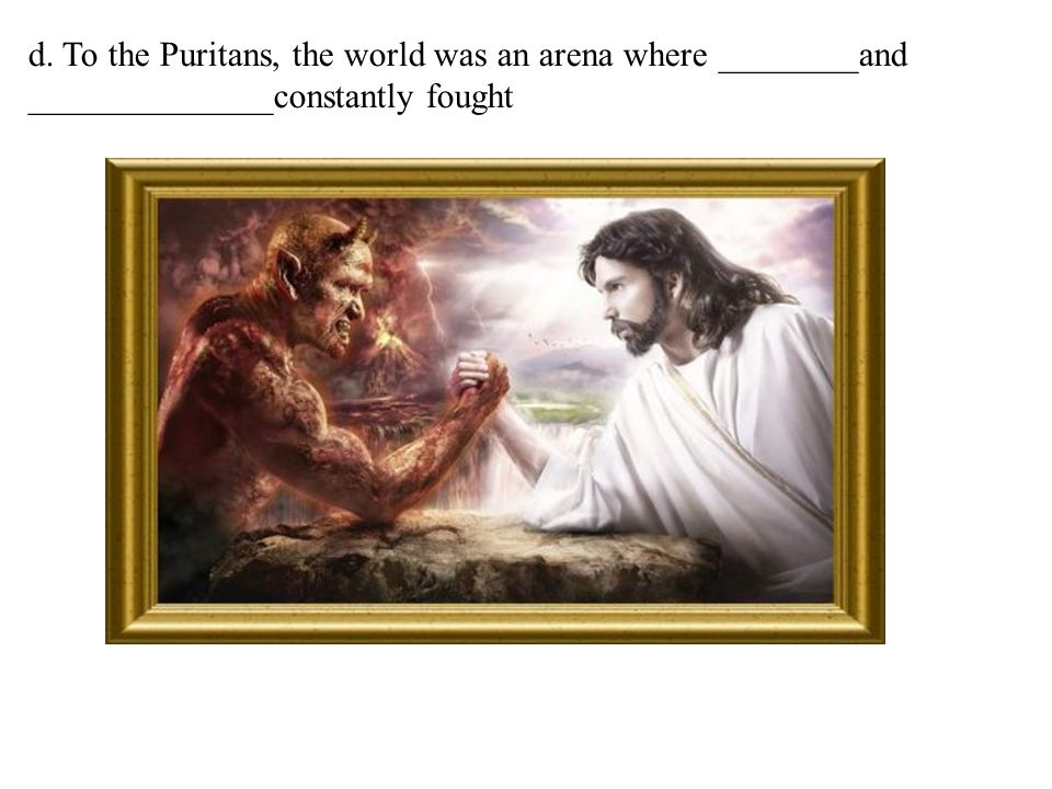 d. To the Puritans, the world was an arena where ________and ______________constantly fought