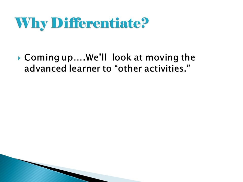 Why Differentiate Coming up….We'll look at moving the advanced learner to other activities.
