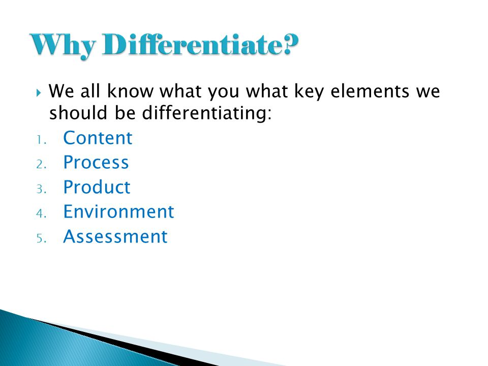 Why Differentiate We all know what you what key elements we should be differentiating: Content. Process.