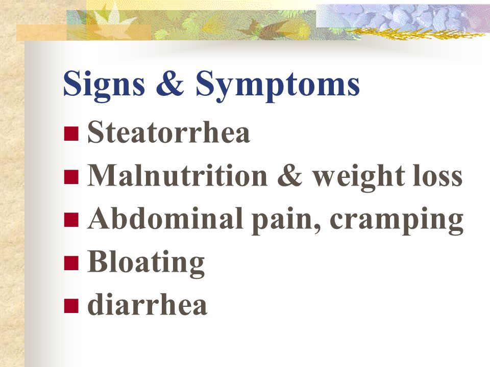 Signs & Symptoms Steatorrhea Malnutrition & weight loss