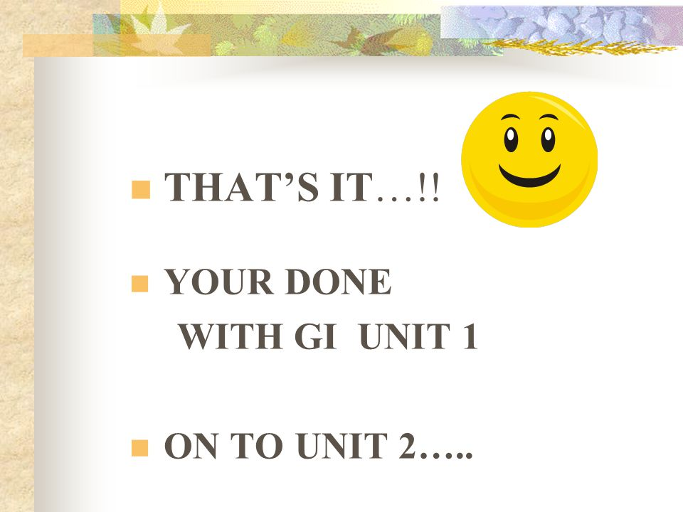 THAT'S IT…!! YOUR DONE WITH GI UNIT 1 ON TO UNIT 2…..