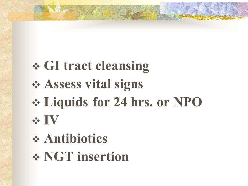 GI tract cleansing Assess vital signs Liquids for 24 hrs. or NPO IV Antibiotics NGT insertion