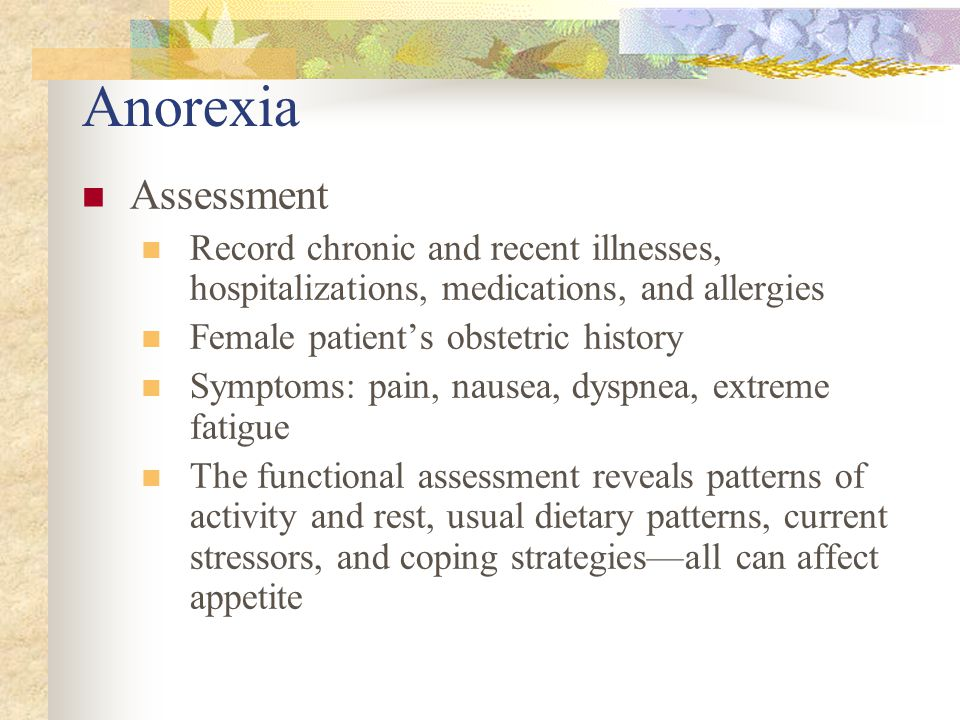 Anorexia Assessment. Record chronic and recent illnesses, hospitalizations, medications, and allergies.