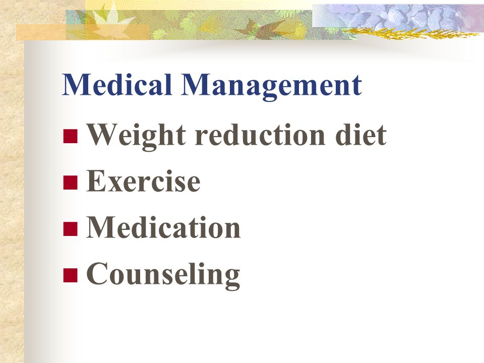 Medical Management Weight reduction diet Exercise Medication Counseling
