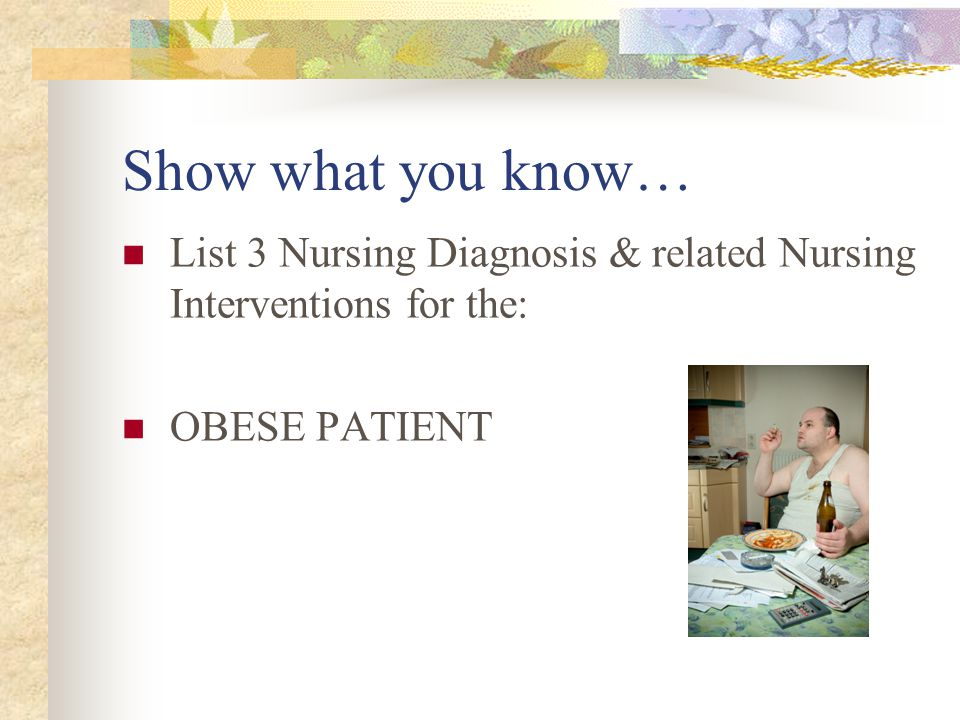 Show what you know… List 3 Nursing Diagnosis & related Nursing Interventions for the: OBESE PATIENT