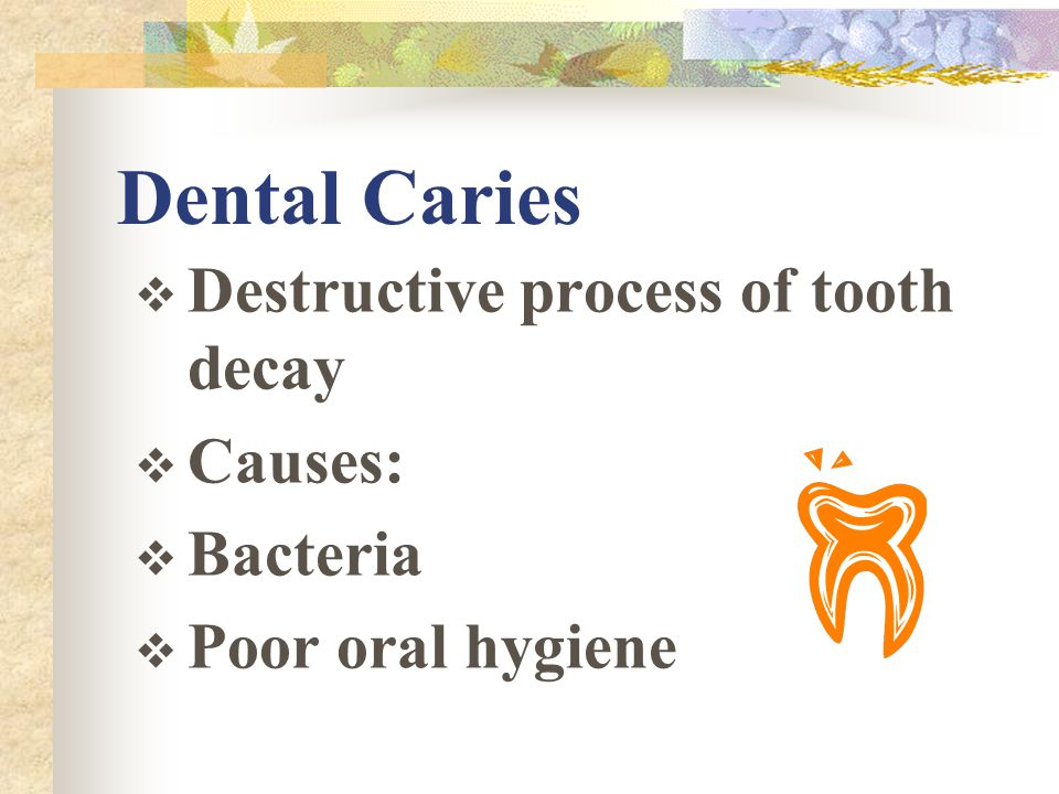 Dental Caries Destructive process of tooth decay Causes: Bacteria