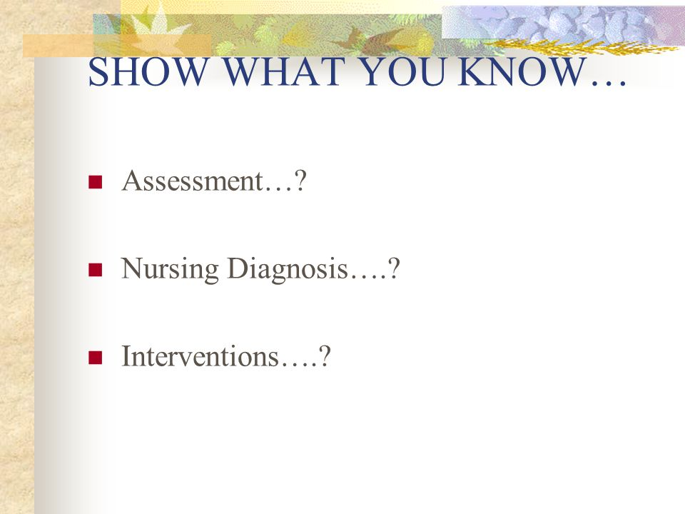 SHOW WHAT YOU KNOW… Assessment… Nursing Diagnosis…. Interventions….