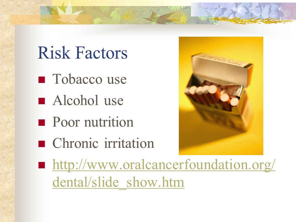 Risk Factors Tobacco use Alcohol use Poor nutrition Chronic irritation