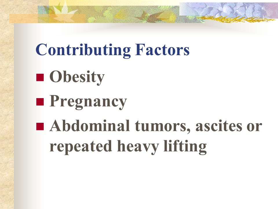 Contributing Factors Obesity Pregnancy Abdominal tumors, ascites or repeated heavy lifting