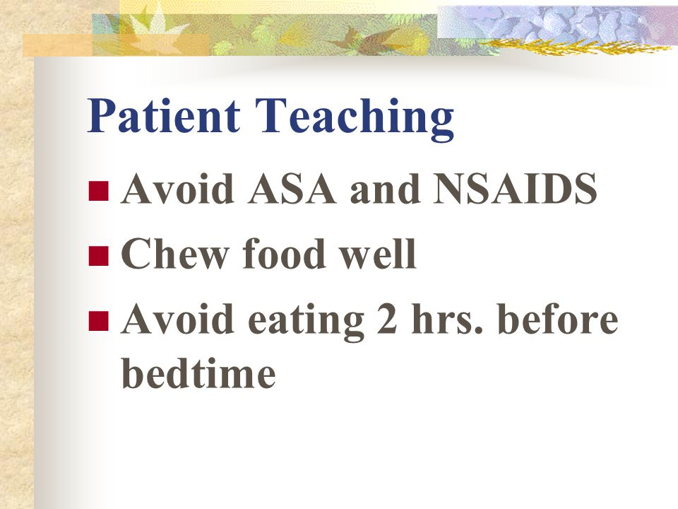 Patient Teaching Avoid ASA and NSAIDS Chew food well