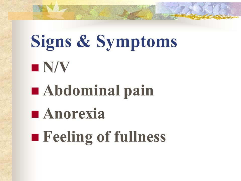Signs & Symptoms N/V Abdominal pain Anorexia Feeling of fullness
