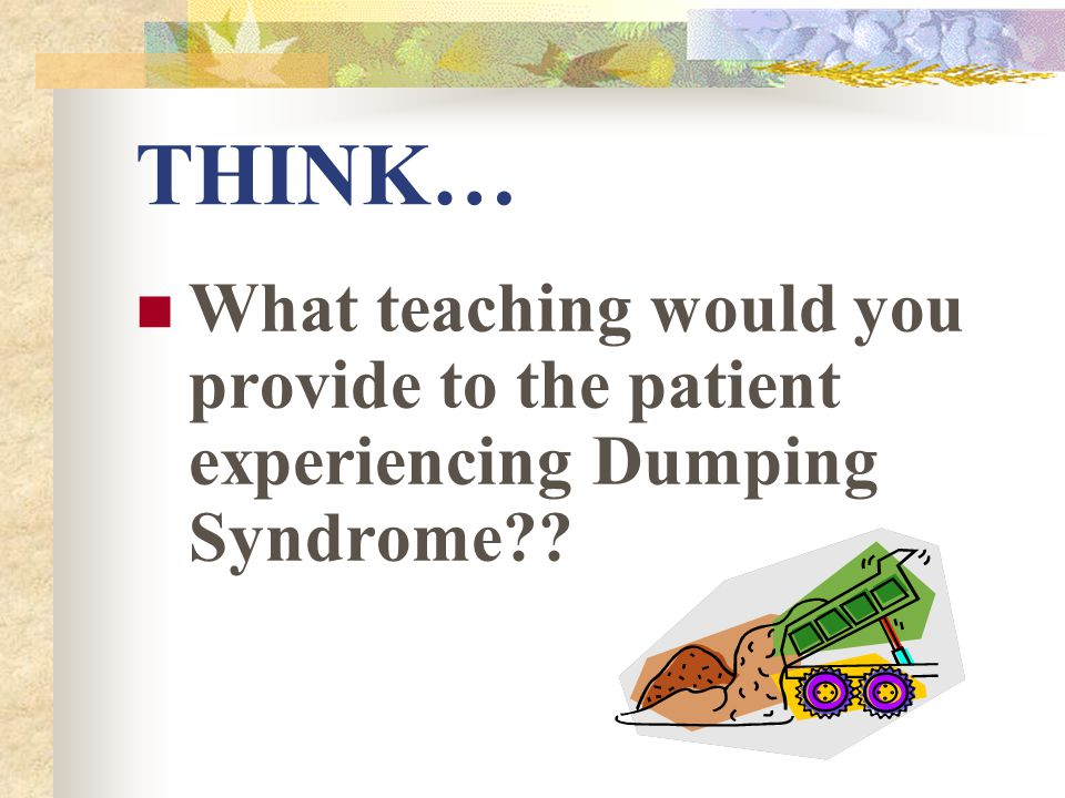 THINK… What teaching would you provide to the patient experiencing Dumping Syndrome