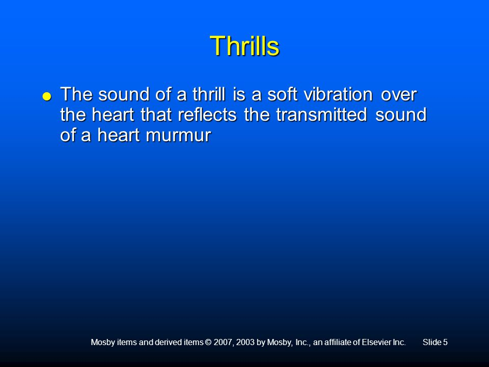 Thrills The sound of a thrill is a soft vibration over the heart that reflects the transmitted sound of a heart murmur.