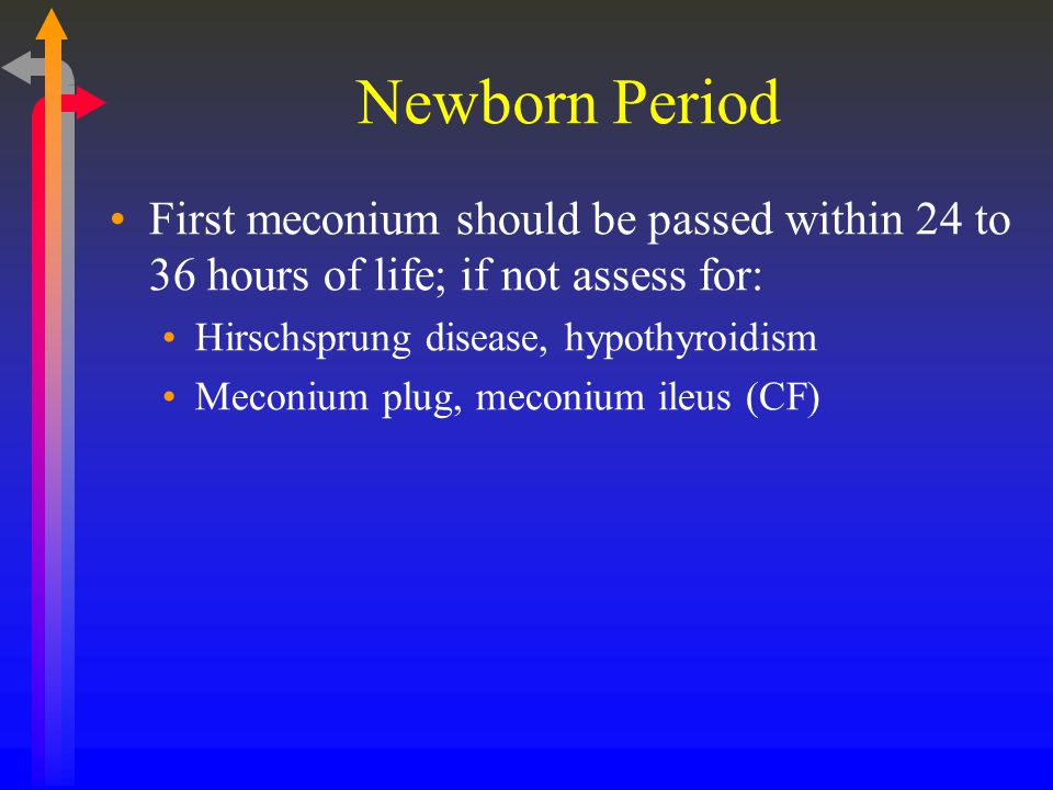 Newborn Period First meconium should be passed within 24 to 36 hours of life; if not assess for: Hirschsprung disease, hypothyroidism.