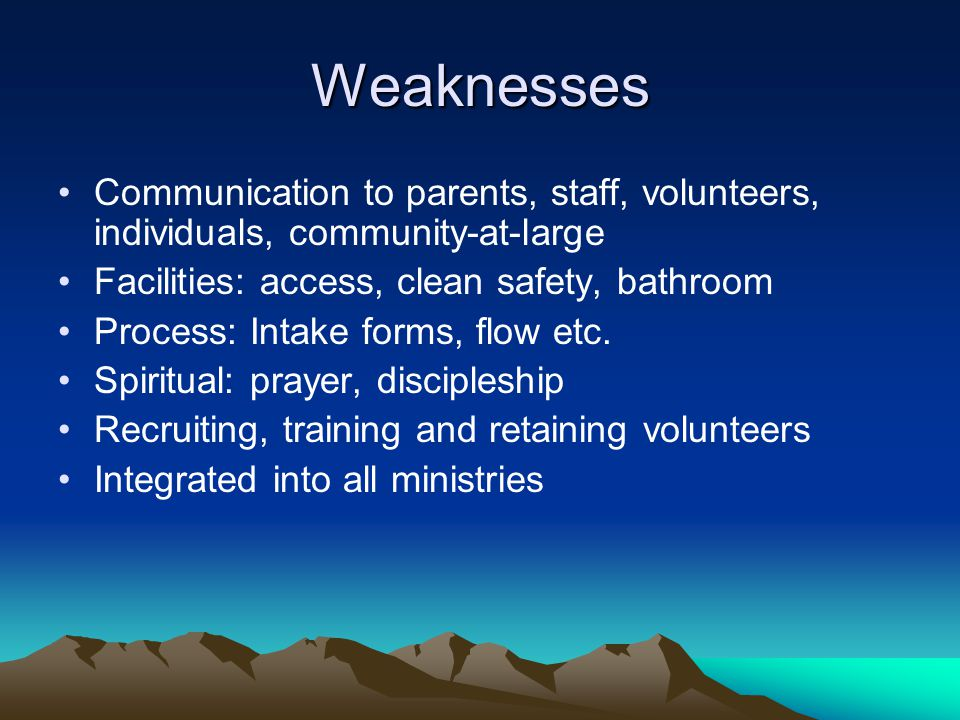 Weaknesses Communication to parents, staff, volunteers, individuals, community-at-large. Facilities: access, clean safety, bathroom.