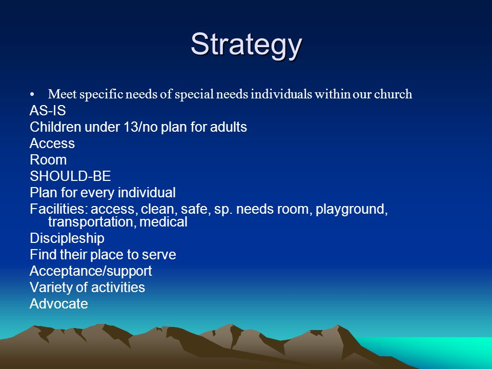 Strategy Meet specific needs of special needs individuals within our church. AS-IS. Children under 13/no plan for adults.