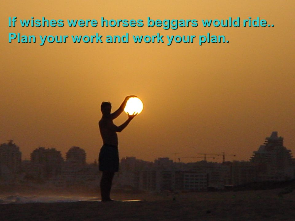 If wishes were horses beggars would ride..