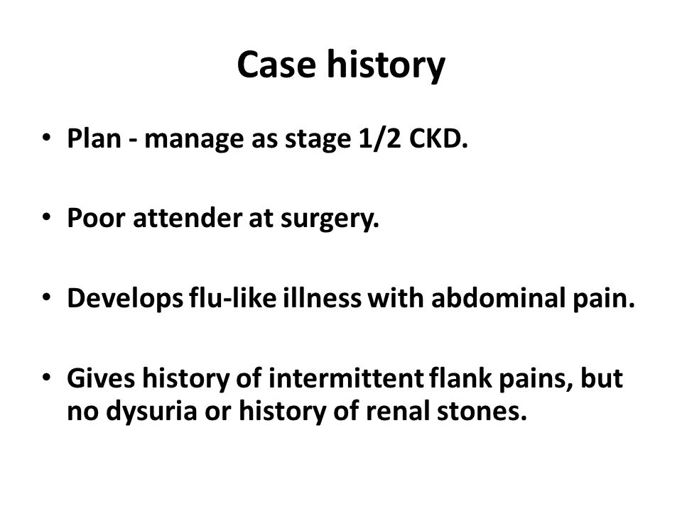 Case history Plan - manage as stage 1/2 CKD. Poor attender at surgery.