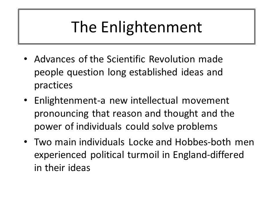 The Enlightenment Advances of the Scientific Revolution made people question long established ideas and practices.