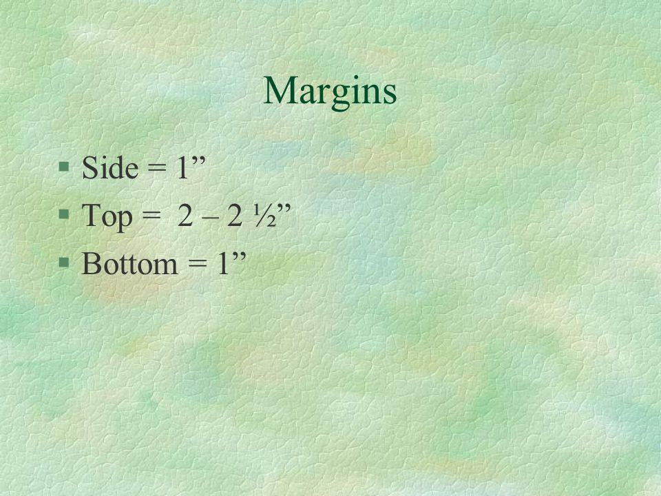 Margins Side = 1 Top = 2 – 2 ½ Bottom = 1