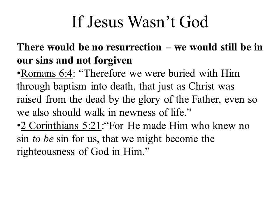 If Jesus Wasn't God There would be no resurrection – we would still be in our sins and not forgiven.