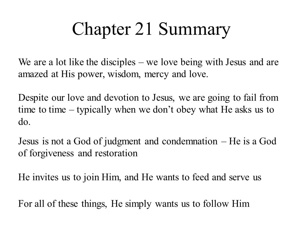 Chapter 21 Summary We are a lot like the disciples – we love being with Jesus and are amazed at His power, wisdom, mercy and love.