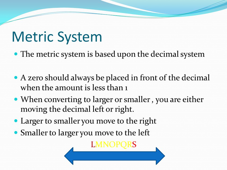 Metric System The metric system is based upon the decimal system