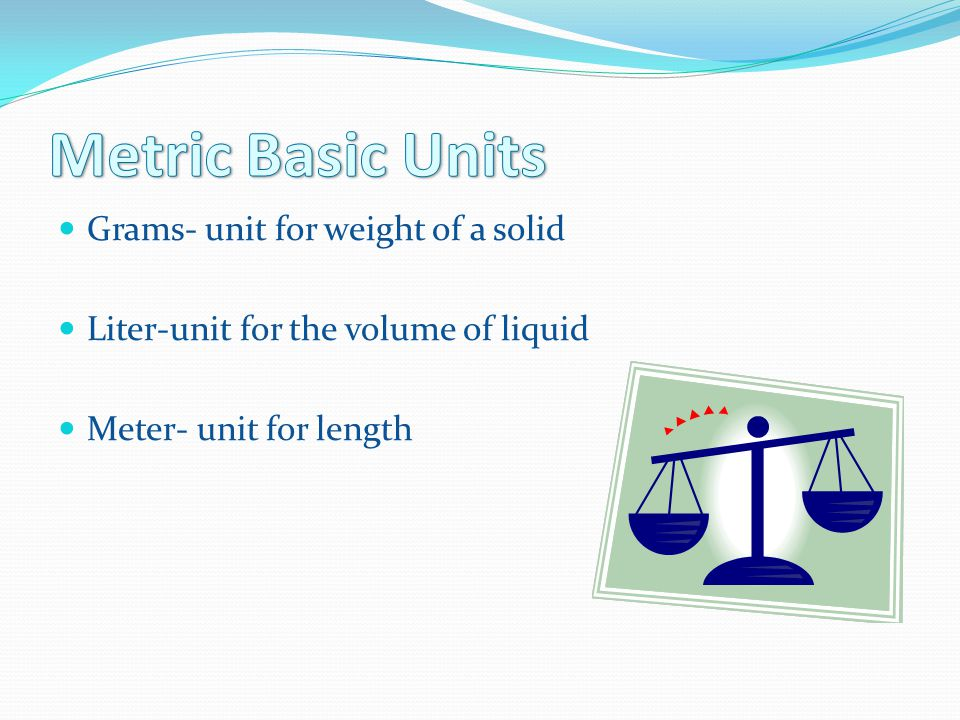 Metric Basic Units Grams- unit for weight of a solid