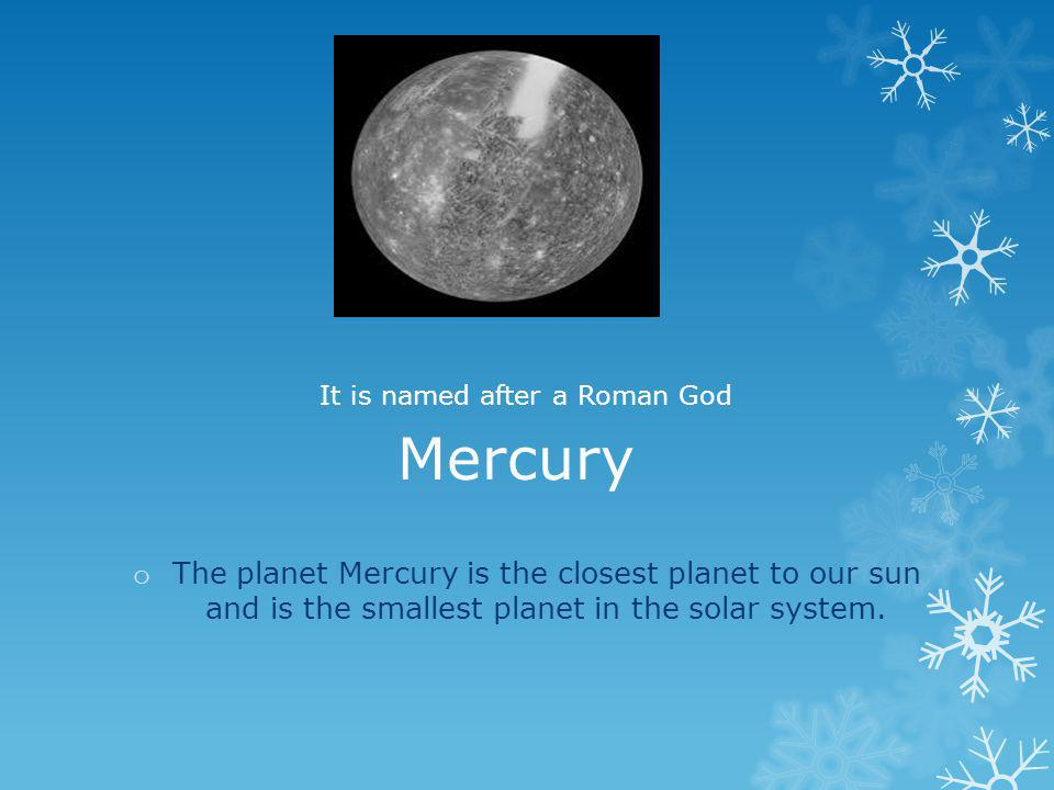 Mercury It is named after a Roman God.